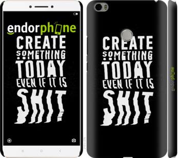 "Чехол для Xiaomi Mi Max ""Create Something Today 3"" - интернет-магазин чехлов endorphone.com.ua"